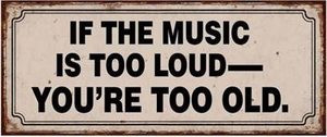 IF THE MUSIC IS TOO LOUD__ YOU´RE TOO OLD